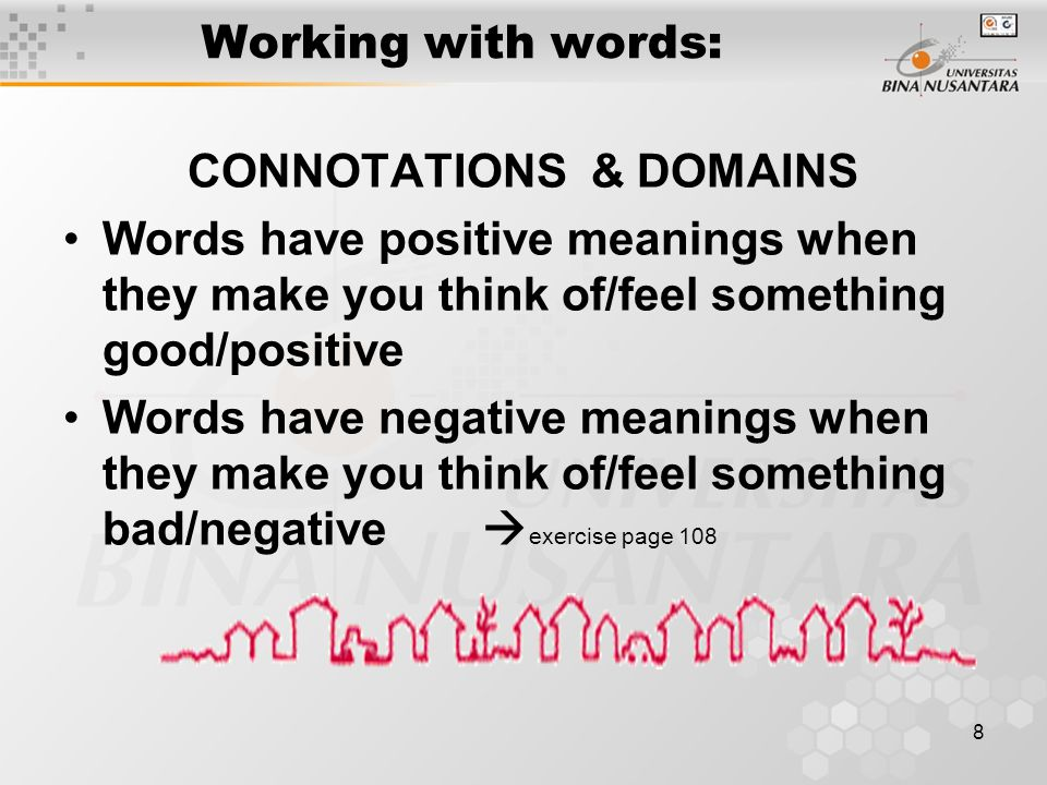 8 Working with words: CONNOTATIONS & DOMAINS Words have positive meanings when they make you think of/feel something good/positive Words have negative meanings when they make you think of/feel something bad/negative  exercise page 108