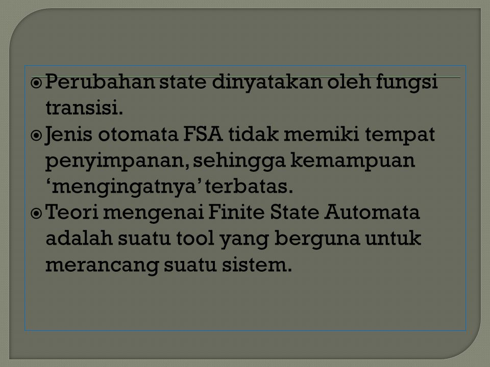  Perubahan state dinyatakan oleh fungsi transisi.  Jenis otomata FSA tidak memiki tempat penyimpanan, sehingga kemampuan 'mengingatnya' terbatas. 