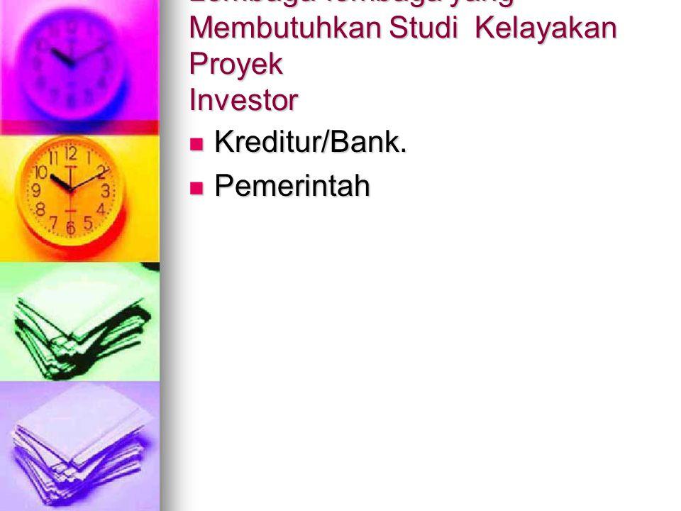 Lembaga-lembaga yang Membutuhkan Studi Kelayakan Proyek Investor Kreditur/Bank. Kreditur/Bank. Pemerintah Pemerintah