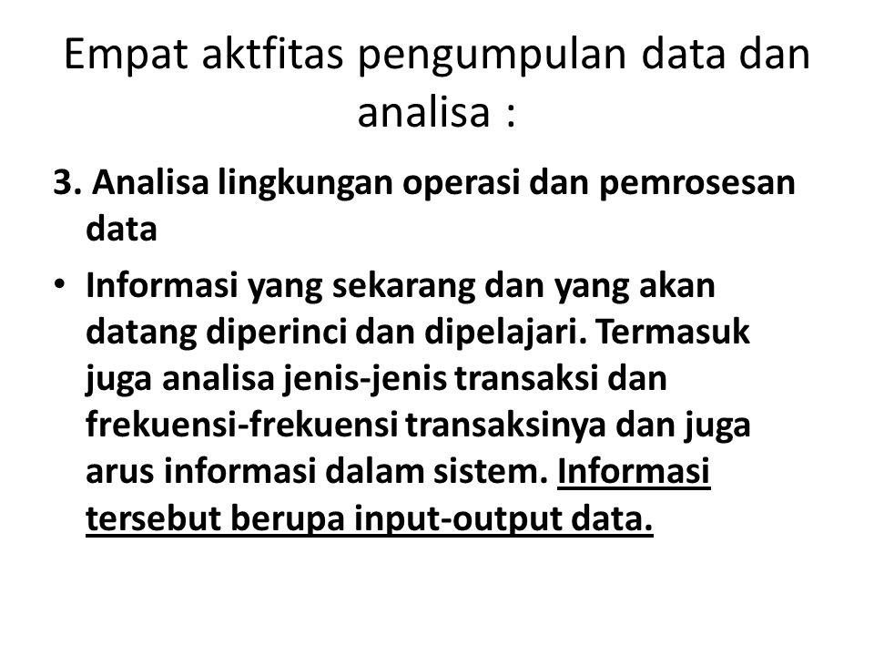 Empat aktfitas pengumpulan data dan analisa : 3. Analisa lingkungan operasi dan pemrosesan data Informasi yang sekarang dan yang akan datang diperinci