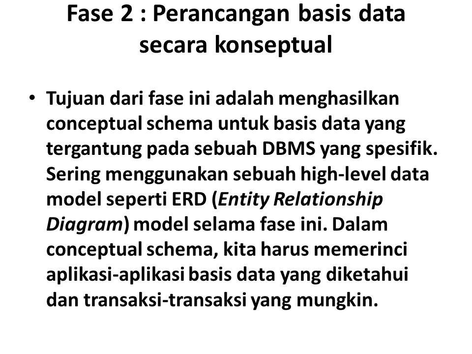 Fase 2 : Perancangan basis data secara konseptual Tujuan dari fase ini adalah menghasilkan conceptual schema untuk basis data yang tergantung pada sebuah DBMS yang spesifik.