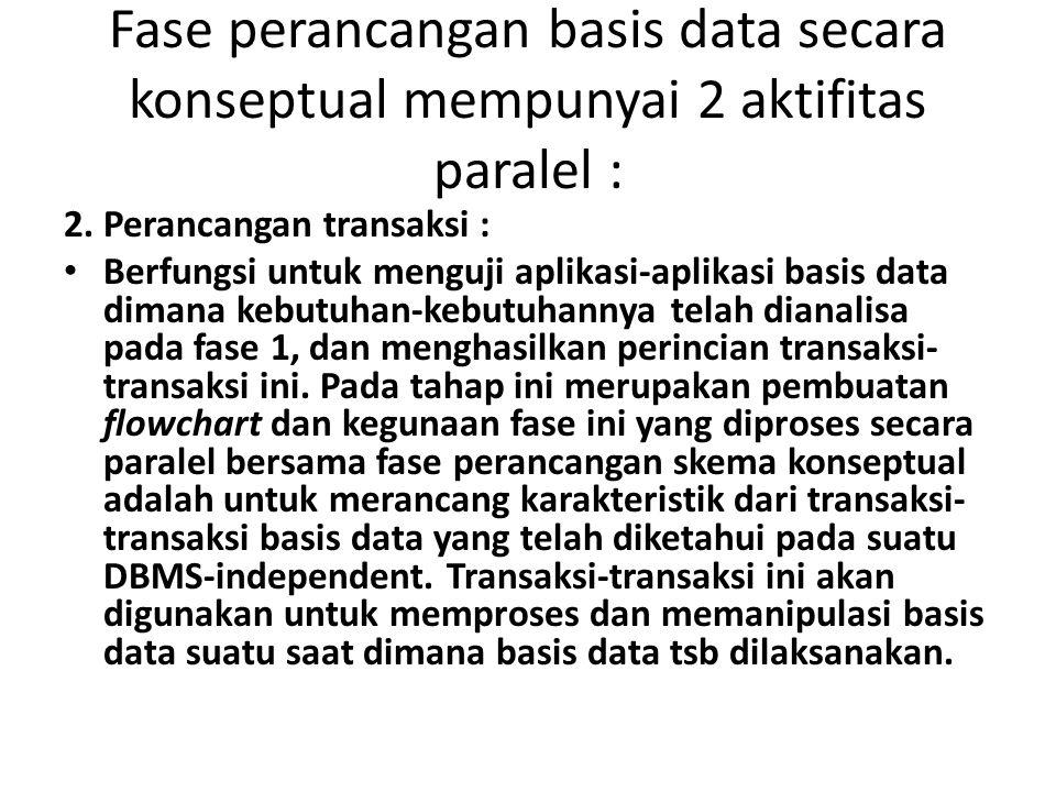 Fase perancangan basis data secara konseptual mempunyai 2 aktifitas paralel : 2. Perancangan transaksi : Berfungsi untuk menguji aplikasi-aplikasi bas