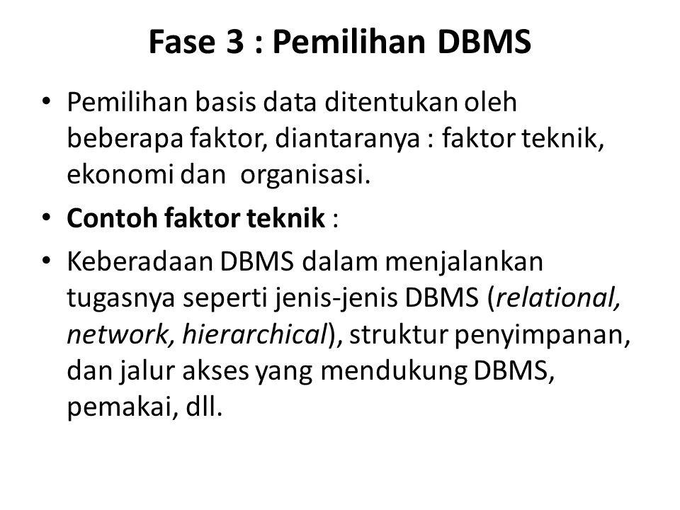 Fase 3 : Pemilihan DBMS Pemilihan basis data ditentukan oleh beberapa faktor, diantaranya : faktor teknik, ekonomi dan organisasi. Contoh faktor tekni