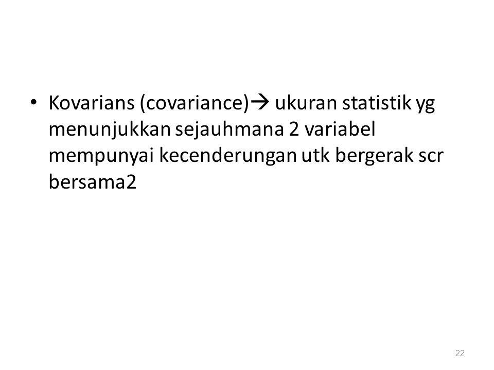 Kovarians (covariance)  ukuran statistik yg menunjukkan sejauhmana 2 variabel mempunyai kecenderungan utk bergerak scr bersama2 22