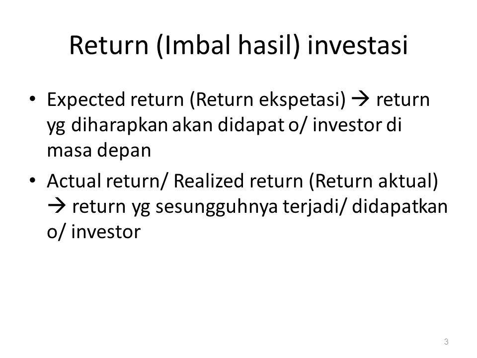 Komponen return Capital gain/loss (untung/rugi modal)  keuntungan/kerugian yg diperoleh dr selisih harga jual dr harga beli sekuritas di pasar sekunder  (P t – P t-1 ) / P t-1 Yield (imbal hasil)  pendapatan/ aliran kas yg diterima investor scr periodik, misalnya dividen atau bunga.