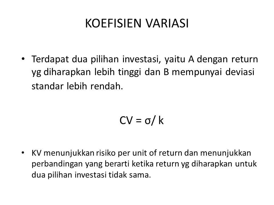 KOEFISIEN VARIASI Terdapat dua pilihan investasi, yaitu A dengan return yg diharapkan lebih tinggi dan B mempunyai deviasi standar lebih rendah. CV =