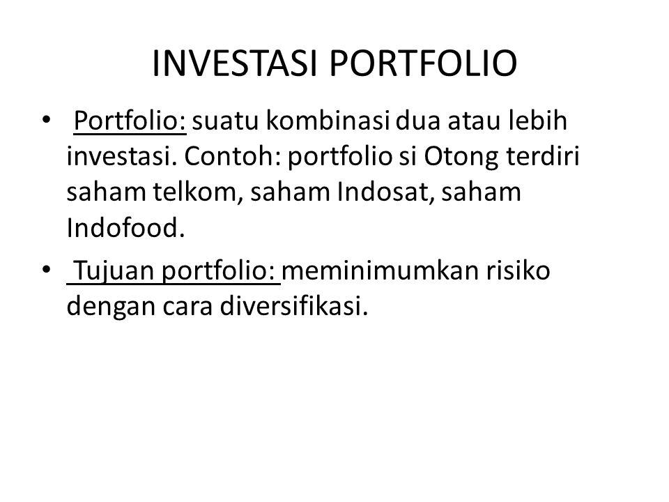 INVESTASI PORTFOLIO Portfolio: suatu kombinasi dua atau lebih investasi. Contoh: portfolio si Otong terdiri saham telkom, saham Indosat, saham Indofoo