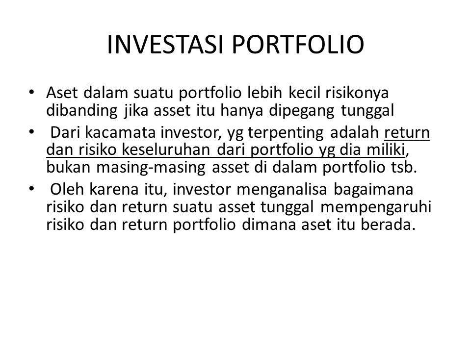 INVESTASI PORTFOLIO Aset dalam suatu portfolio lebih kecil risikonya dibanding jika asset itu hanya dipegang tunggal Dari kacamata investor, yg terpen