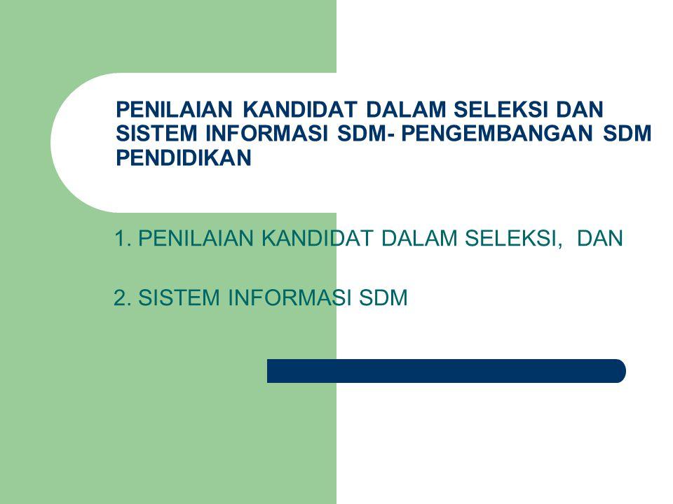 PENILAIAN KANDIDAT DALAM SELEKSI DAN SISTEM INFORMASI SDM- PENGEMBANGAN SDM PENDIDIKAN 1. PENILAIAN KANDIDAT DALAM SELEKSI, DAN 2. SISTEM INFORMASI SD