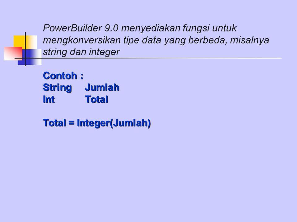 PowerBuilder 9.0 menyediakan fungsi untuk mengkonversikan tipe data yang berbeda, misalnya string dan integer Contoh : String Jumlah Int Total Total = Integer(Jumlah)