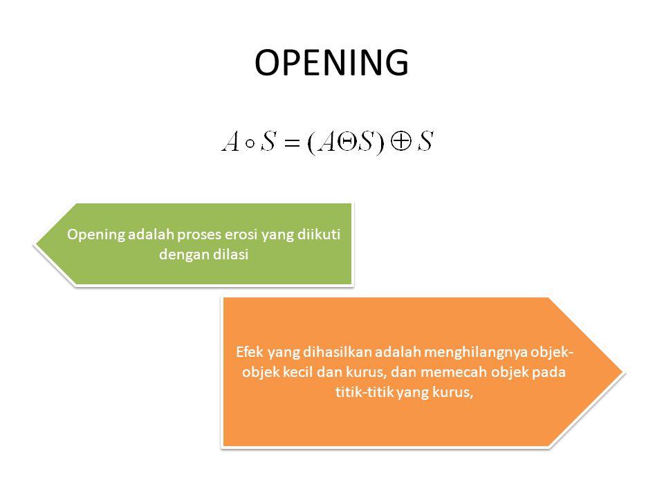 OPENING Opening adalah proses erosi yang diikuti dengan dilasi Efek yang dihasilkan adalah menghilangnya objek- objek kecil dan kurus, dan memecah obj