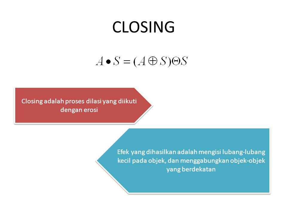 CLOSING Closing adalah proses dilasi yang diikuti dengan erosi Efek yang dihasilkan adalah mengisi lubang-lubang kecil pada objek, dan menggabungkan objek-objek yang berdekatan