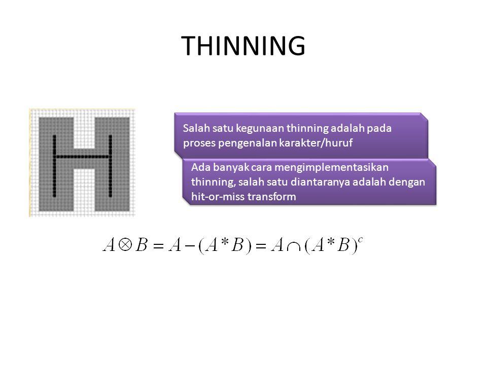 THINNING Salah satu kegunaan thinning adalah pada proses pengenalan karakter/huruf Ada banyak cara mengimplementasikan thinning, salah satu diantaranya adalah dengan hit-or-miss transform