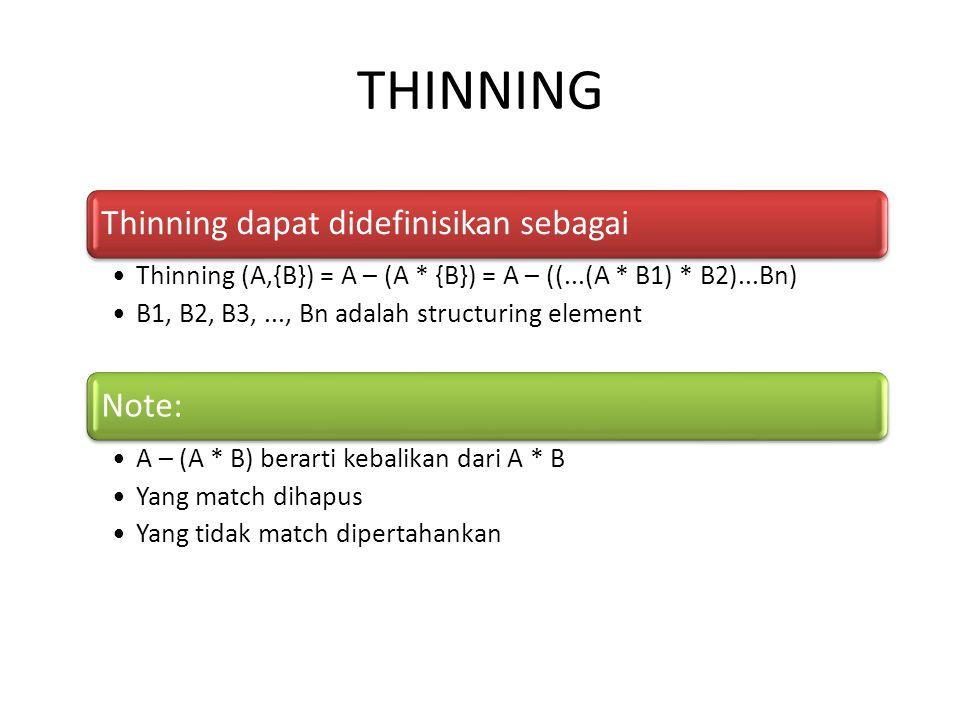 THINNING Thinning dapat didefinisikan sebagai Thinning (A,{B}) = A – (A * {B}) = A – ((...(A * B1) * B2)...Bn) B1, B2, B3,..., Bn adalah structuring element Note: A – (A * B) berarti kebalikan dari A * B Yang match dihapus Yang tidak match dipertahankan