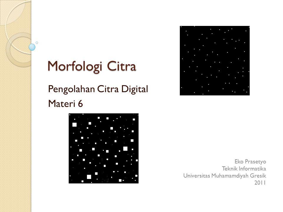 Morfologi Citra Pengolahan Citra Digital Materi 6 Eko Prasetyo Teknik Informatika Universitas Muhamamdiyah Gresik 2011
