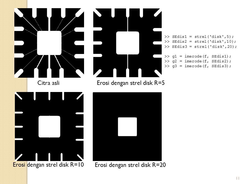 11 Citra asliErosi dengan strel disk R=5 Erosi dengan strel disk R=10 Erosi dengan strel disk R=20 >> SEdis1 = strel('disk',5); >> SEdis2 = strel('dis
