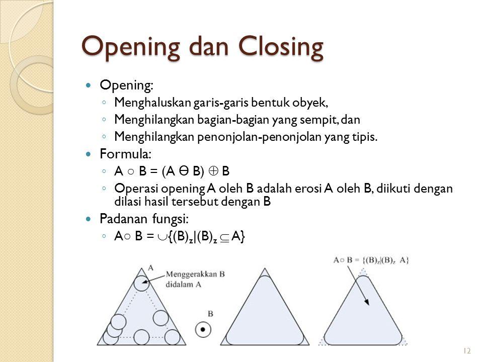 Opening dan Closing Opening: ◦ Menghaluskan garis-garis bentuk obyek, ◦ Menghilangkan bagian-bagian yang sempit, dan ◦ Menghilangkan penonjolan-penonj
