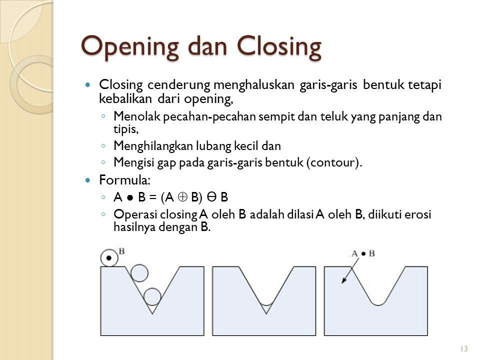 Opening dan Closing Closing cenderung menghaluskan garis-garis bentuk tetapi kebalikan dari opening, ◦ Menolak pecahan-pecahan sempit dan teluk yang p