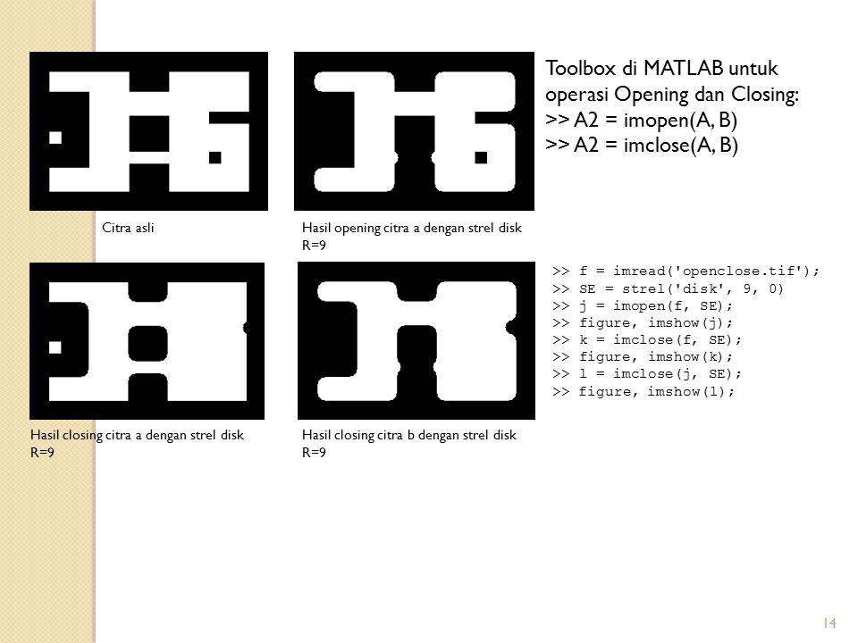 14 Toolbox di MATLAB untuk operasi Opening dan Closing: >> A2 = imopen(A, B) >> A2 = imclose(A, B) Hasil opening citra a dengan strel disk R=9 Citra a
