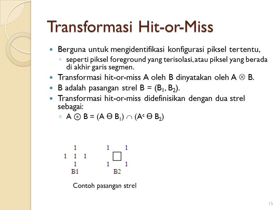 Transformasi Hit-or-Miss Berguna untuk mengidentifikasi konfigurasi piksel tertentu, ◦ seperti piksel foreground yang terisolasi, atau piksel yang ber
