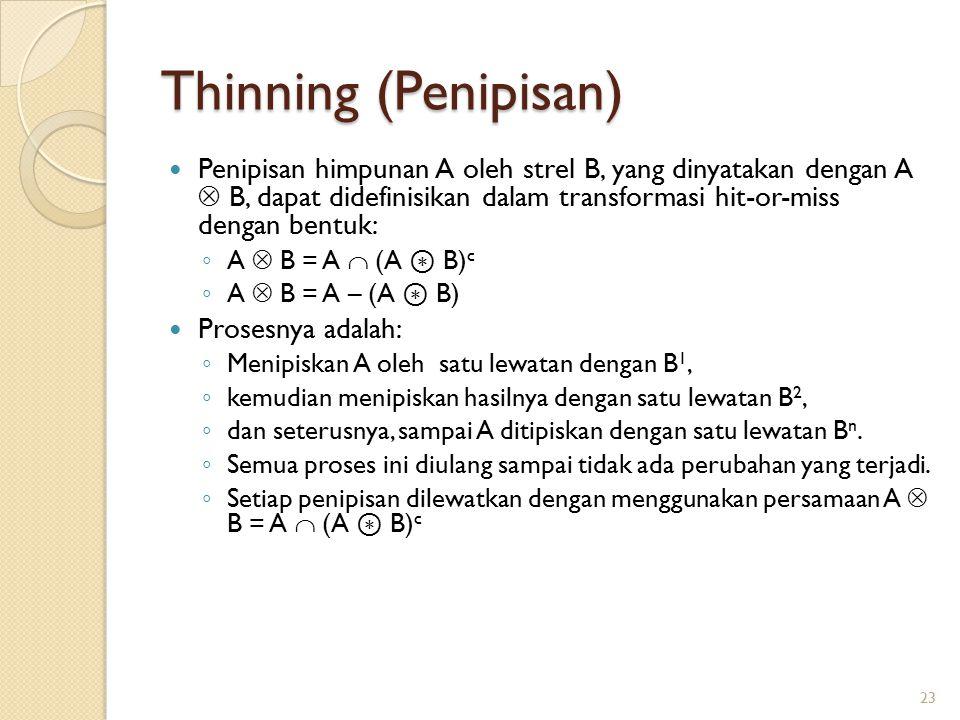 Thinning (Penipisan) Penipisan himpunan A oleh strel B, yang dinyatakan dengan A  B, dapat didefinisikan dalam transformasi hit-or-miss dengan bentuk