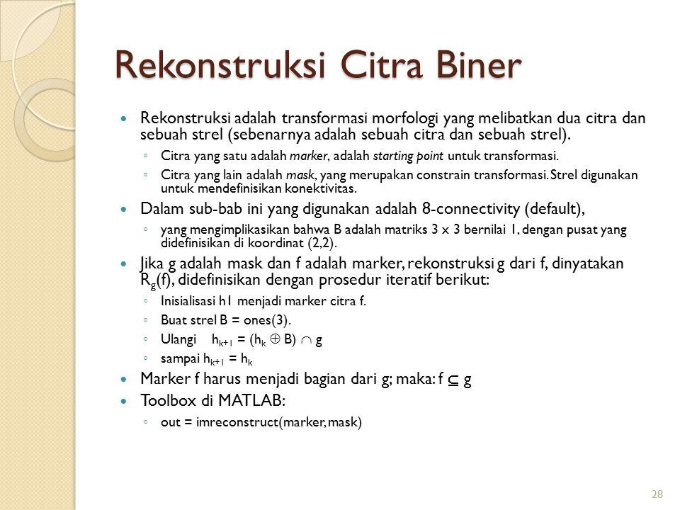 Rekonstruksi Citra Biner Rekonstruksi adalah transformasi morfologi yang melibatkan dua citra dan sebuah strel (sebenarnya adalah sebuah citra dan seb
