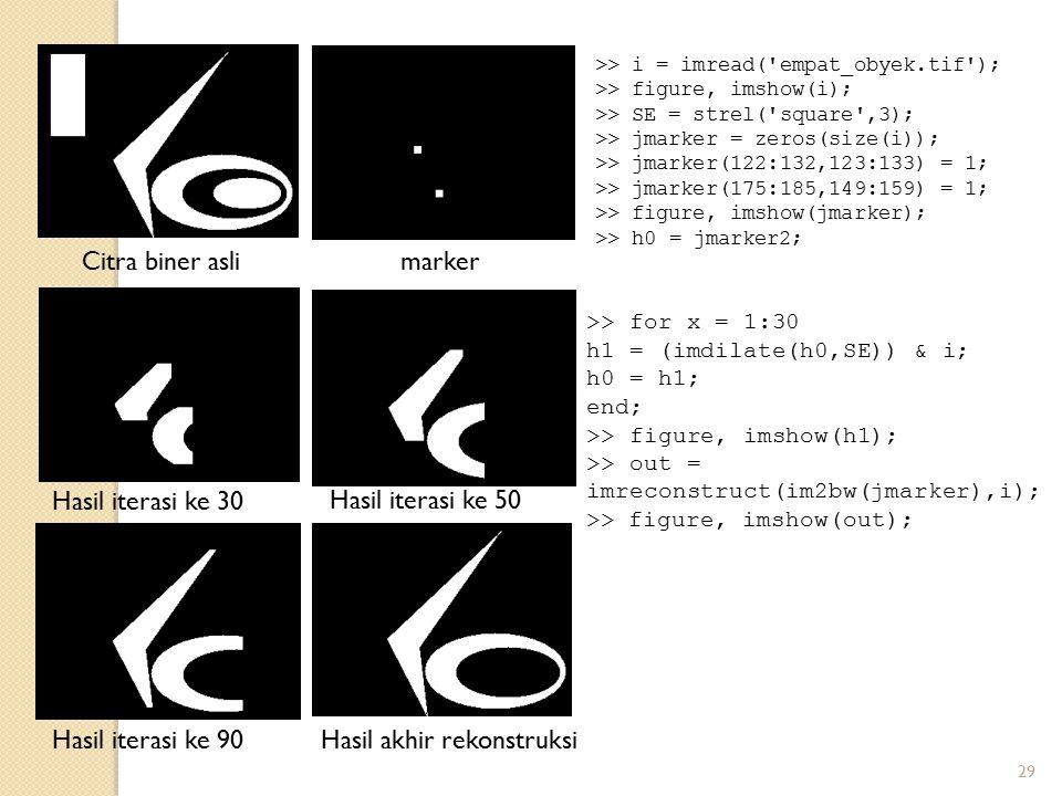29 >> i = imread('empat_obyek.tif'); >> figure, imshow(i); >> SE = strel('square',3); >> jmarker = zeros(size(i)); >> jmarker(122:132,123:133) = 1; >>
