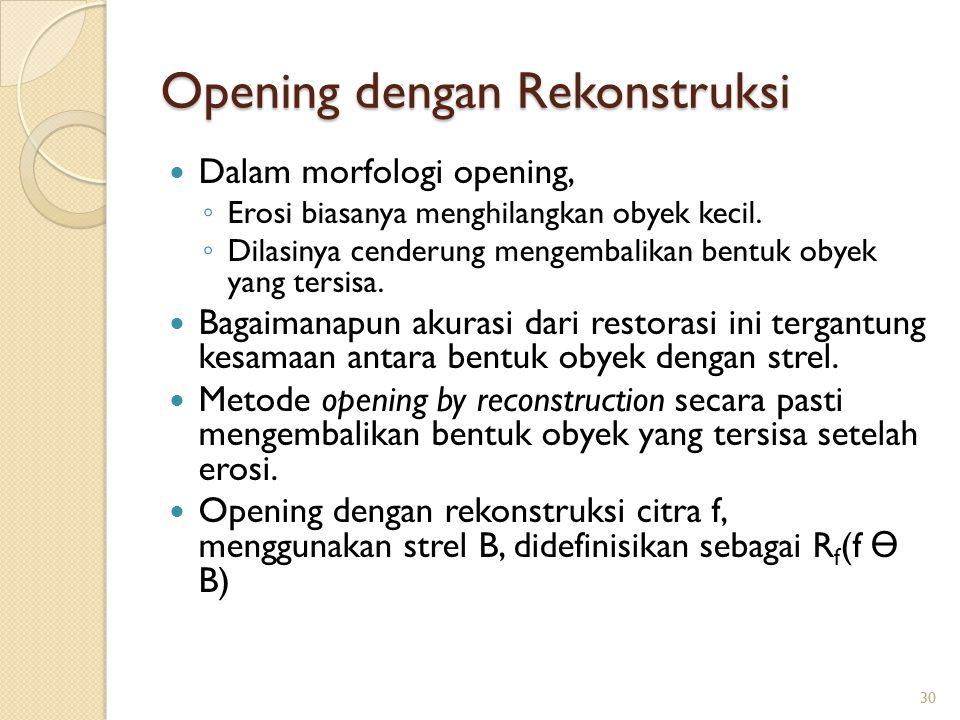 Opening dengan Rekonstruksi Dalam morfologi opening, ◦ Erosi biasanya menghilangkan obyek kecil. ◦ Dilasinya cenderung mengembalikan bentuk obyek yang