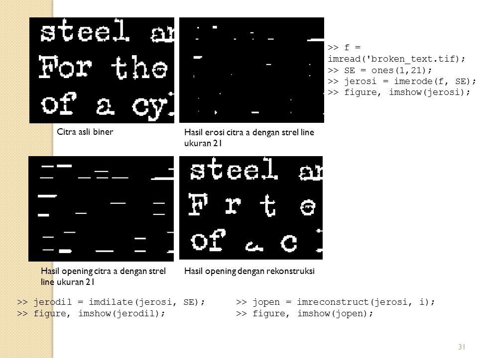 31 >> f = imread('broken_text.tif); >> SE = ones(1,21); >> jerosi = imerode(f, SE); >> figure, imshow(jerosi); Citra asli biner Hasil erosi citra a de
