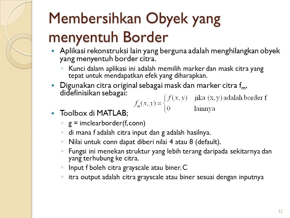 Membersihkan Obyek yang menyentuh Border Aplikasi rekonstruksi lain yang berguna adalah menghilangkan obyek yang menyentuh border citra. ◦ Kunci dalam