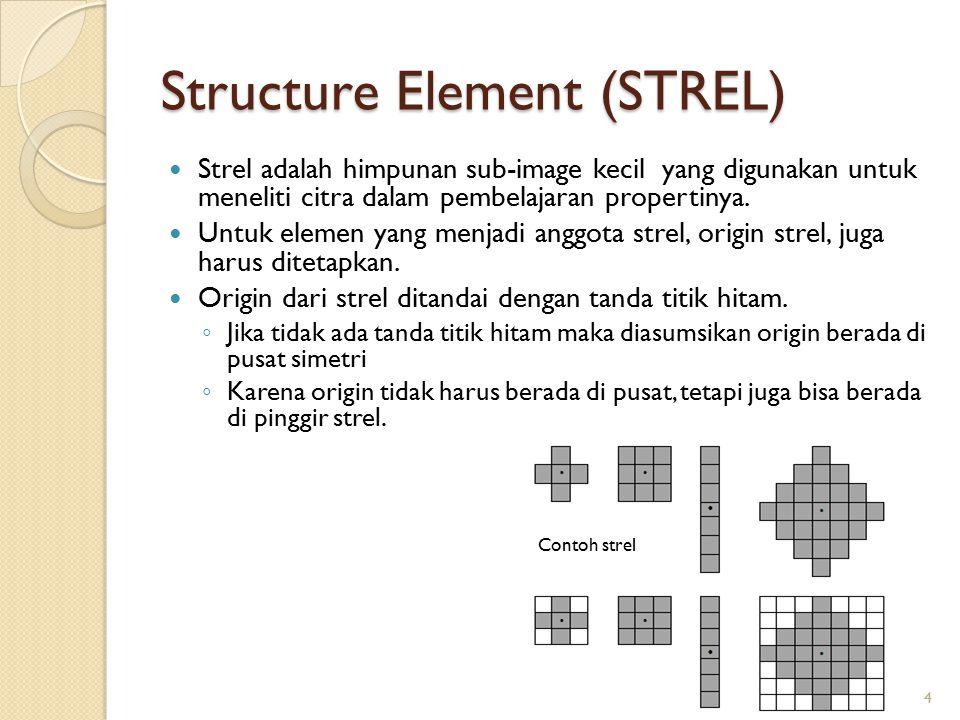 Structure Element (STREL) Strel adalah himpunan sub-image kecil yang digunakan untuk meneliti citra dalam pembelajaran propertinya. Untuk elemen yang