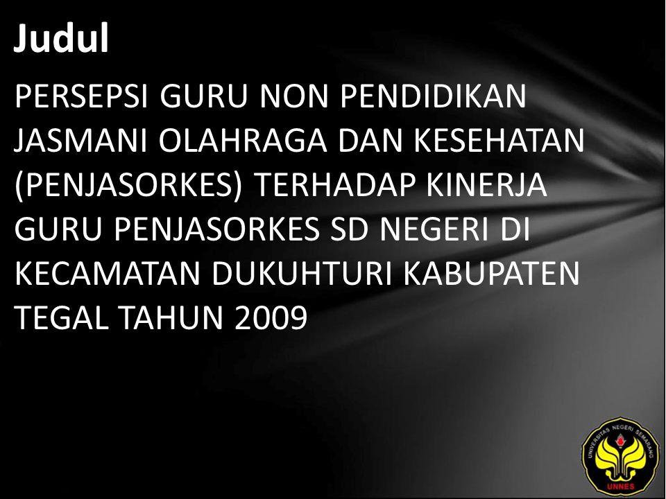 Judul PERSEPSI GURU NON PENDIDIKAN JASMANI OLAHRAGA DAN KESEHATAN (PENJASORKES) TERHADAP KINERJA GURU PENJASORKES SD NEGERI DI KECAMATAN DUKUHTURI KABUPATEN TEGAL TAHUN 2009