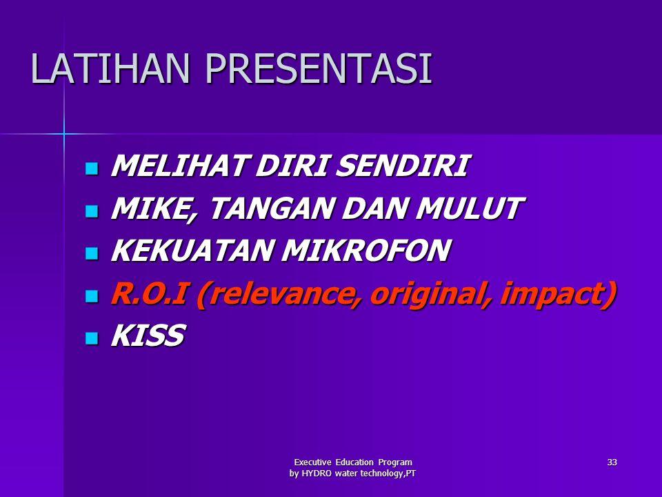 Executive Education Program by HYDRO water technology,PT 33 LATIHAN PRESENTASI MELIHAT DIRI SENDIRI MELIHAT DIRI SENDIRI MIKE, TANGAN DAN MULUT MIKE, TANGAN DAN MULUT KEKUATAN MIKROFON KEKUATAN MIKROFON R.O.I (relevance, original, impact) R.O.I (relevance, original, impact) KISS KISS