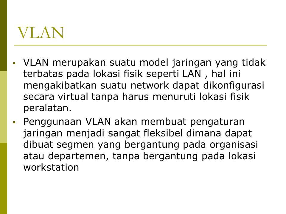 VLAN  VLAN merupakan suatu model jaringan yang tidak terbatas pada lokasi fisik seperti LAN, hal ini mengakibatkan suatu network dapat dikonfigurasi