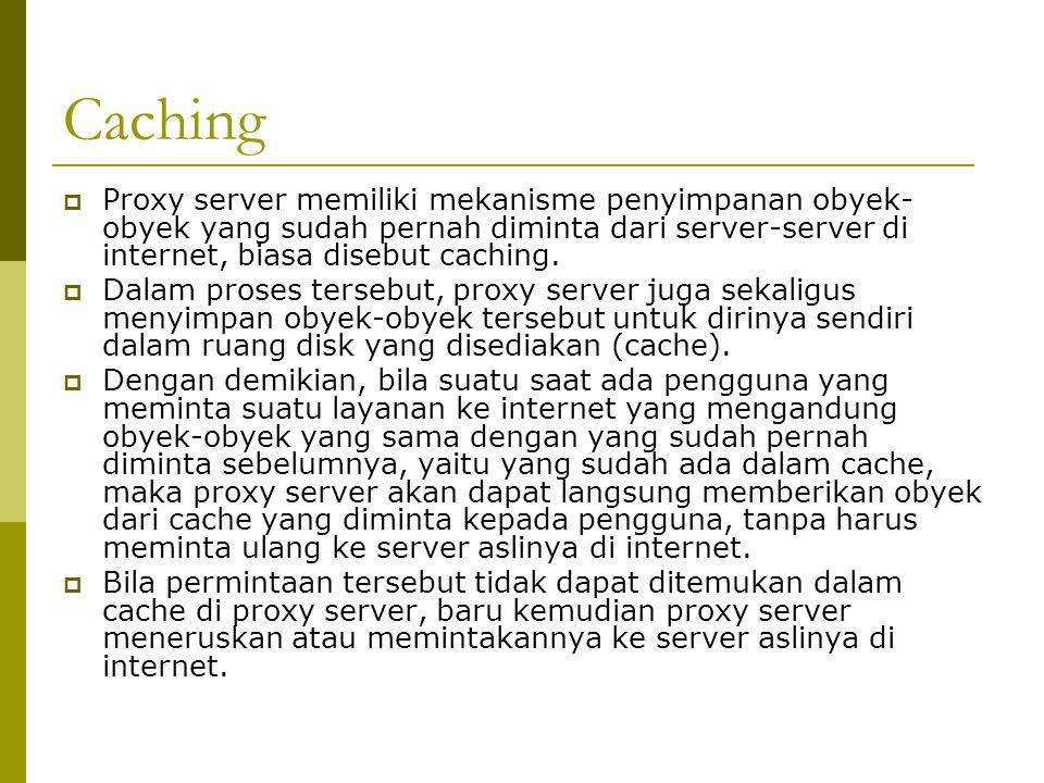 Caching  Proxy server memiliki mekanisme penyimpanan obyek- obyek yang sudah pernah diminta dari server-server di internet, biasa disebut caching. 