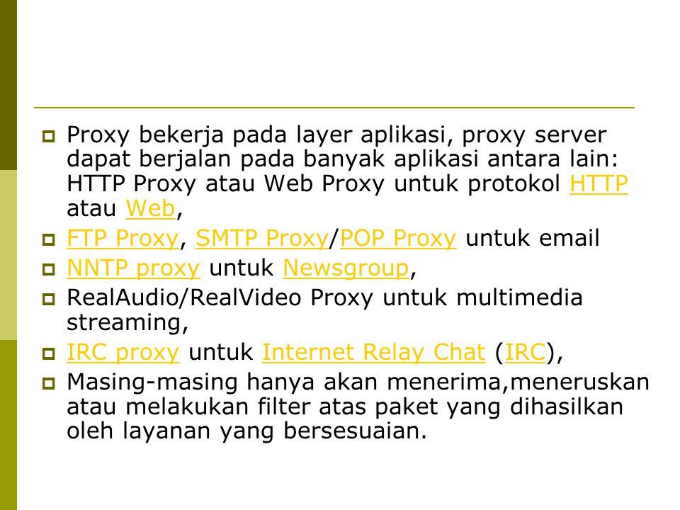  Proxy bekerja pada layer aplikasi, proxy server dapat berjalan pada banyak aplikasi antara lain: HTTP Proxy atau Web Proxy untuk protokol HTTP atau