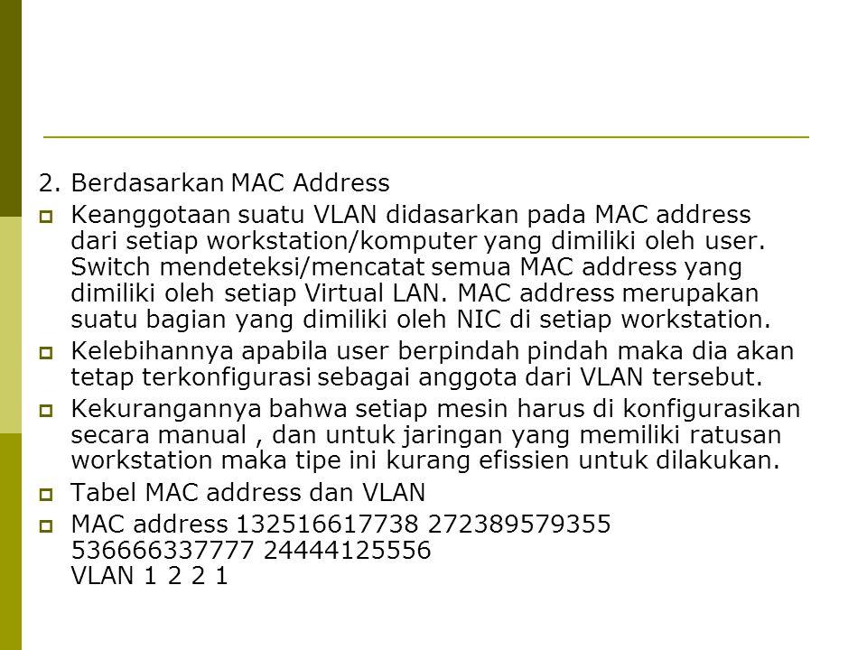 2. Berdasarkan MAC Address  Keanggotaan suatu VLAN didasarkan pada MAC address dari setiap workstation/komputer yang dimiliki oleh user. Switch mende