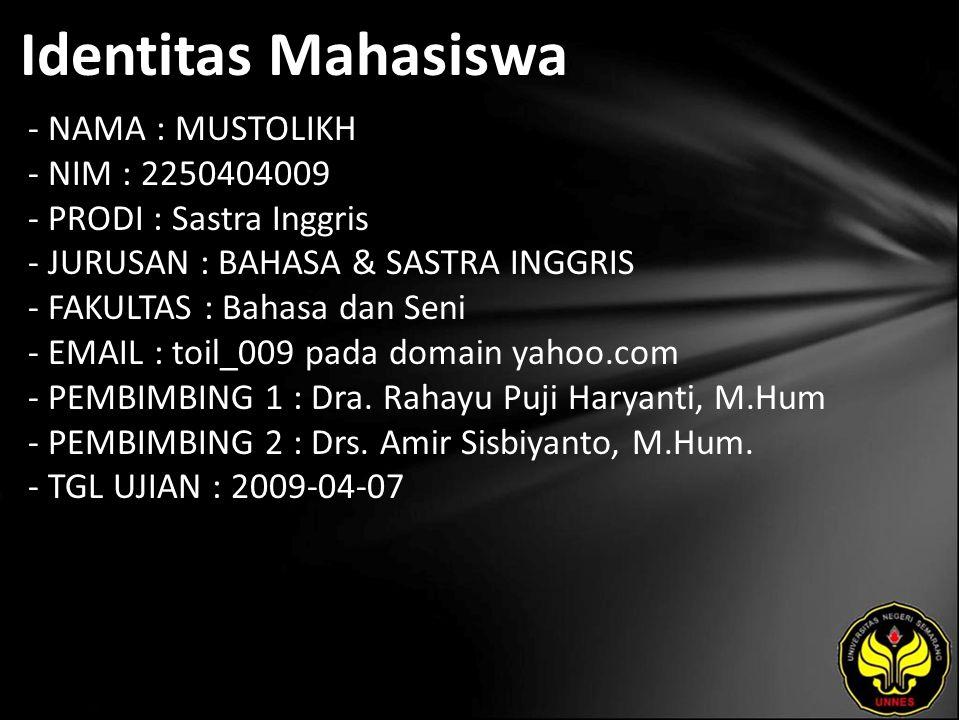 Identitas Mahasiswa - NAMA : MUSTOLIKH - NIM : 2250404009 - PRODI : Sastra Inggris - JURUSAN : BAHASA & SASTRA INGGRIS - FAKULTAS : Bahasa dan Seni - EMAIL : toil_009 pada domain yahoo.com - PEMBIMBING 1 : Dra.