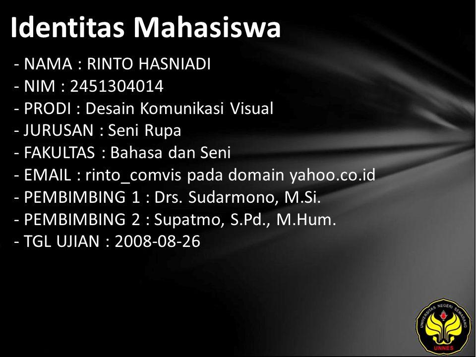 Identitas Mahasiswa - NAMA : RINTO HASNIADI - NIM : 2451304014 - PRODI : Desain Komunikasi Visual - JURUSAN : Seni Rupa - FAKULTAS : Bahasa dan Seni - EMAIL : rinto_comvis pada domain yahoo.co.id - PEMBIMBING 1 : Drs.