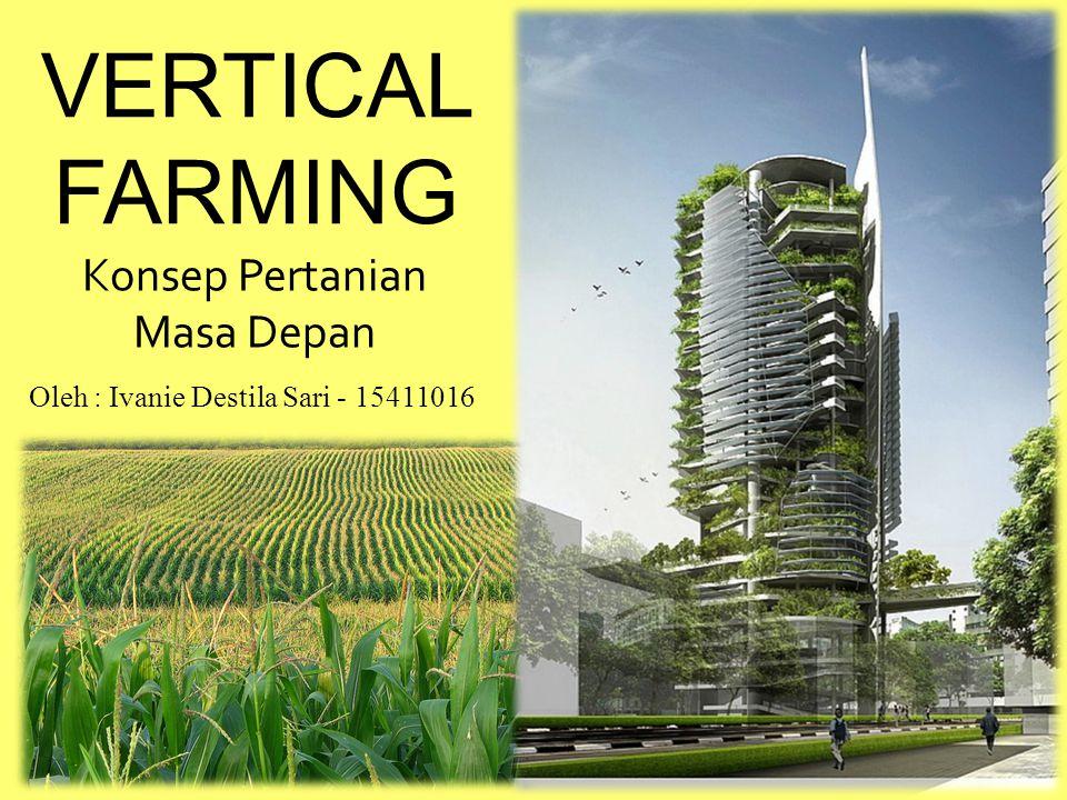 VERTICAL FARMING Konsep Pertanian Masa Depan Oleh : Ivanie Destila Sari - 15411016