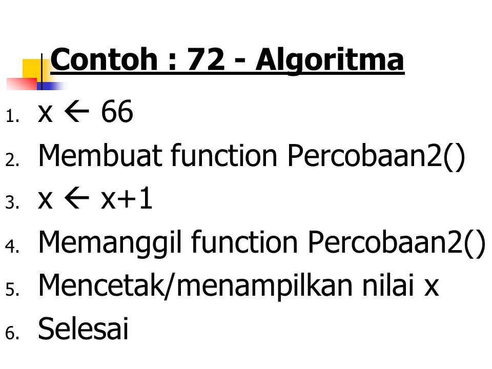 Fungsi …….. Contoh 72 PSEUDOCODE : Algoritma fungsi variabel Global KAMUS/DEKLARASI VARIABEL FUNCTION - FUNCTION Percobaan2 x ++ KAMUS/DEKLARASI VARIA