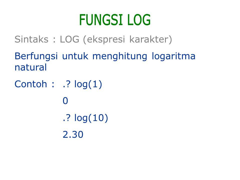 Sintaks : LOG (ekspresi karakter) Berfungsi untuk menghitung logaritma natural Contoh :.? log(1) 0.? log(10) 2.30