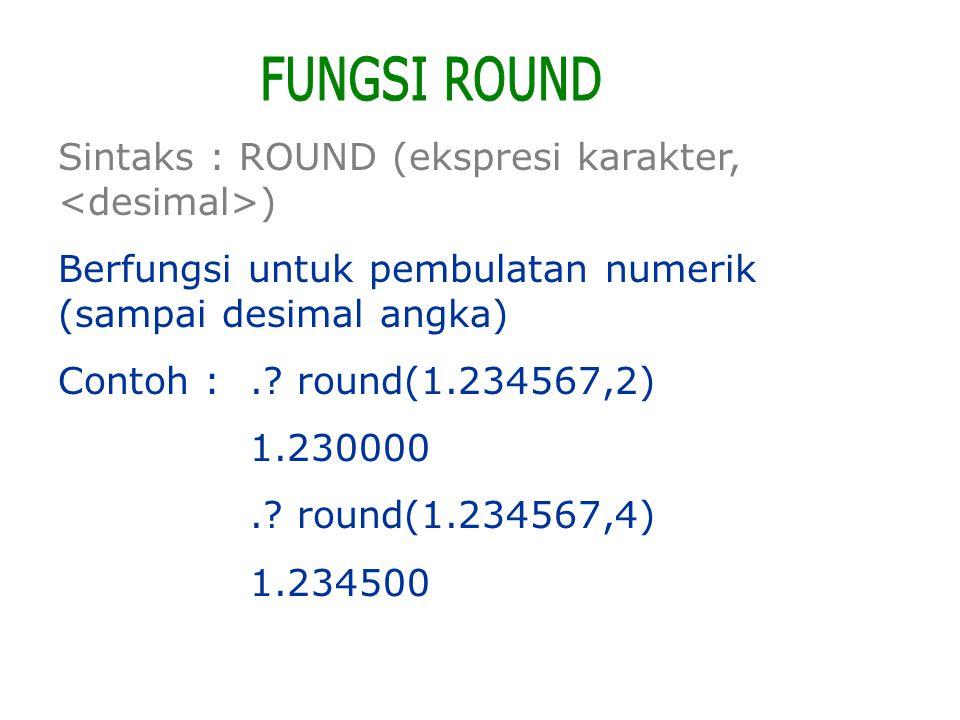 Sintaks : ROUND (ekspresi karakter, ) Berfungsi untuk pembulatan numerik (sampai desimal angka) Contoh :.? round(1.234567,2) 1.230000.? round(1.234567