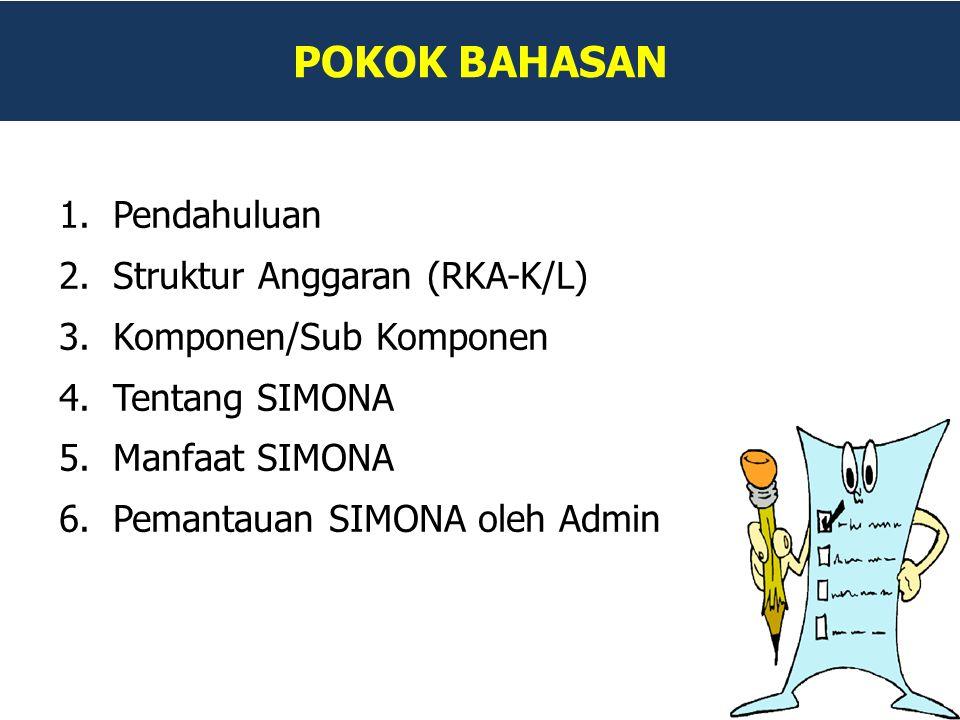 POKOK BAHASAN 1.Pendahuluan 2.Struktur Anggaran (RKA-K/L) 3.Komponen/Sub Komponen 4.Tentang SIMONA 5.Manfaat SIMONA 6.Pemantauan SIMONA oleh Admin