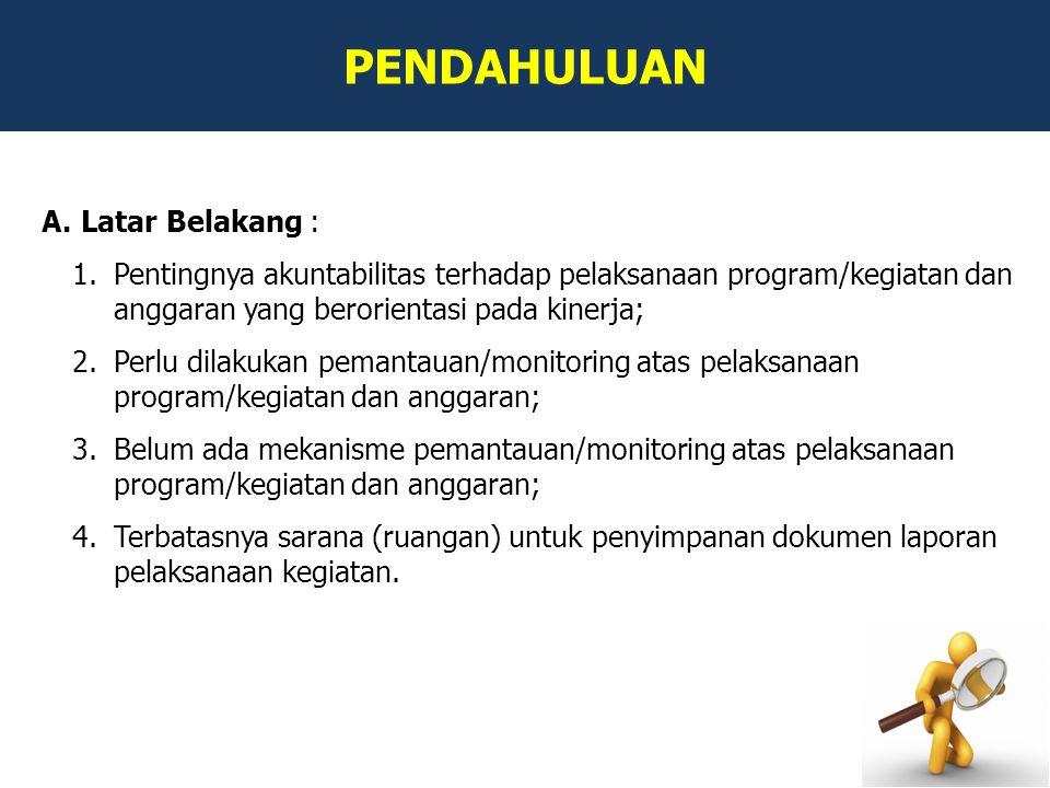 PENDAHULUAN A.Latar Belakang : 1.Pentingnya akuntabilitas terhadap pelaksanaan program/kegiatan dan anggaran yang berorientasi pada kinerja; 2.Perlu d