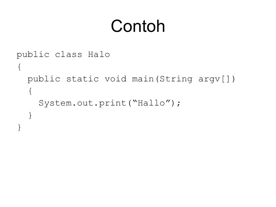 "Contoh public class Halo { public static void main(String argv[]) { System.out.print(""Hallo""); }"