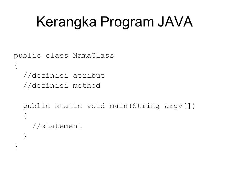Kerangka Program JAVA public class NamaClass { //definisi atribut //definisi method public static void main(String argv[]) { //statement }
