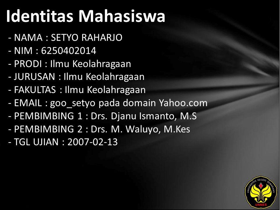 Identitas Mahasiswa - NAMA : SETYO RAHARJO - NIM : 6250402014 - PRODI : Ilmu Keolahragaan - JURUSAN : Ilmu Keolahragaan - FAKULTAS : Ilmu Keolahragaan - EMAIL : goo_setyo pada domain Yahoo.com - PEMBIMBING 1 : Drs.
