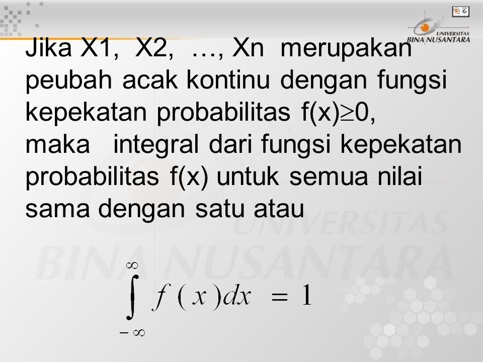 Jika X1, X2, …, Xn merupakan peubah acak kontinu dengan fungsi kepekatan probabilitas f(x)  0, maka integral dari fungsi kepekatan probabilitas f(x) untuk semua nilai sama dengan satu atau