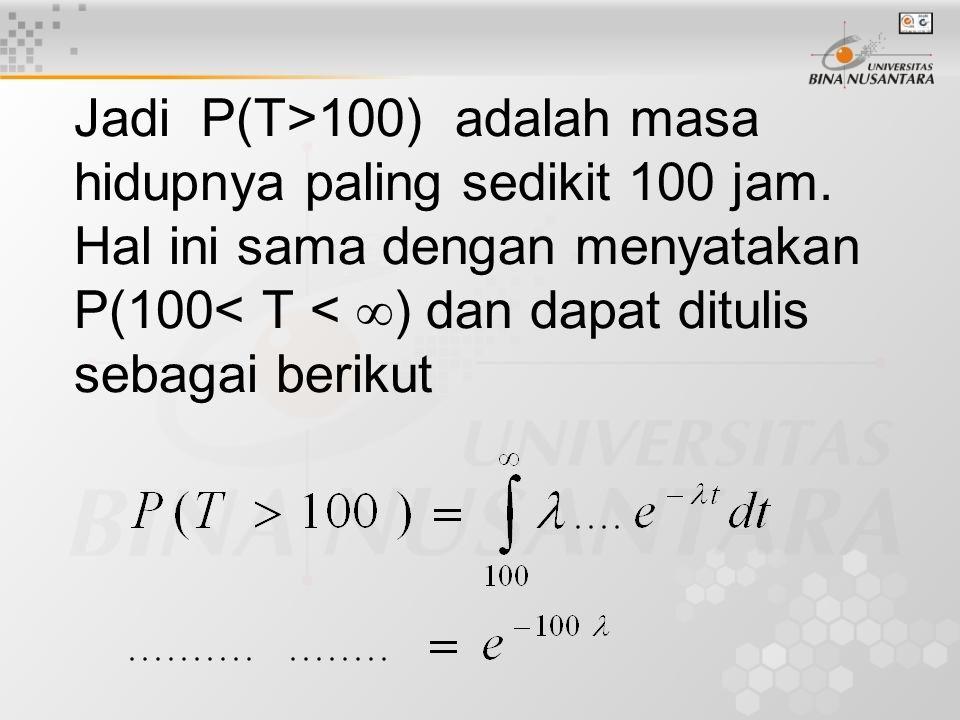 Jadi P(T>100) adalah masa hidupnya paling sedikit 100 jam.